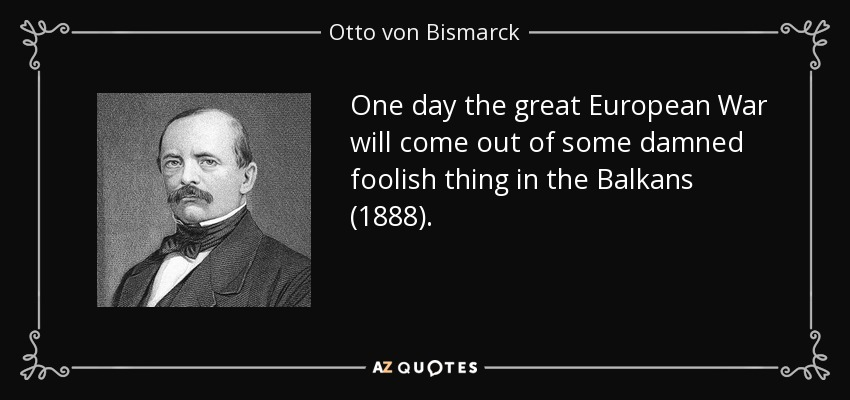 One day the great European War will come out of some damned foolish thing in the Balkans (1888). - Otto von Bismarck