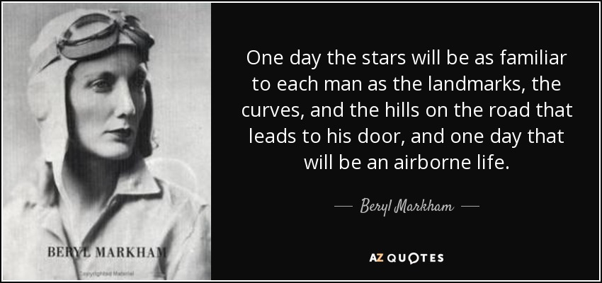 One day the stars will be as familiar to each man as the landmarks, the curves, and the hills on the road that leads to his door, and one day that will be an airborne life. - Beryl Markham