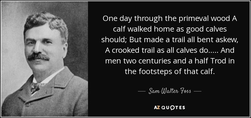 One day through the primeval wood A calf walked home as good calves should; But made a trail all bent askew, A crooked trail as all calves do. . . . . And men two centuries and a half Trod in the footsteps of that calf. - Sam Walter Foss