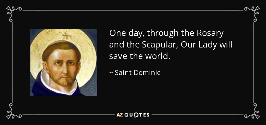 One day, through the Rosary and the Scapular, Our Lady will save the world. - Saint Dominic