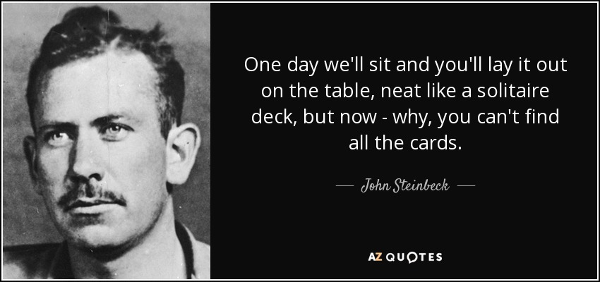 One day we'll sit and you'll lay it out on the table, neat like a solitaire deck, but now - why, you can't find all the cards. - John Steinbeck