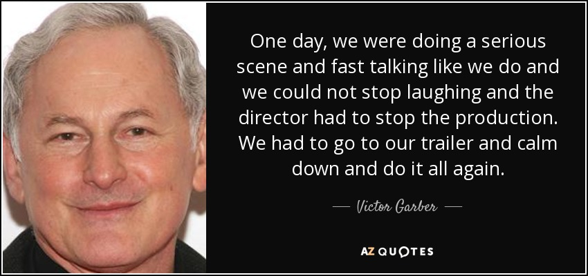 One day, we were doing a serious scene and fast talking like we do and we could not stop laughing and the director had to stop the production. We had to go to our trailer and calm down and do it all again. - Victor Garber