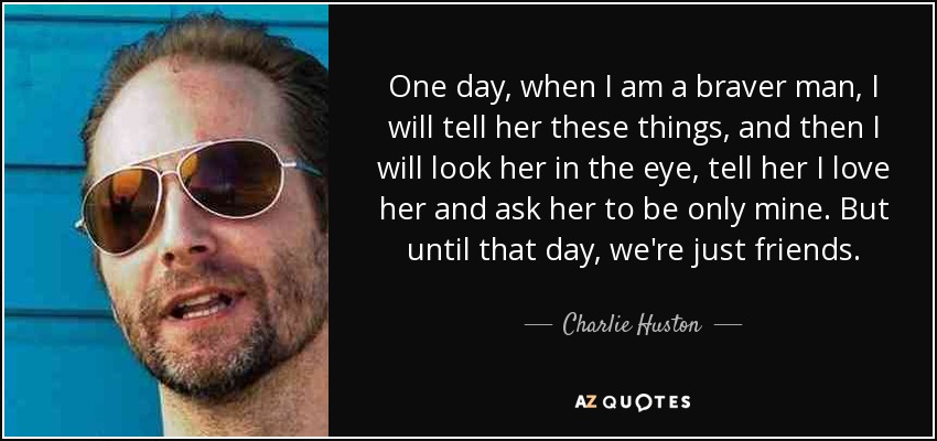 One day, when I am a braver man, I will tell her these things, and then I will look her in the eye tell her I love her and ask her to be only mine. But until that day, we're just friends. - Charlie Huston