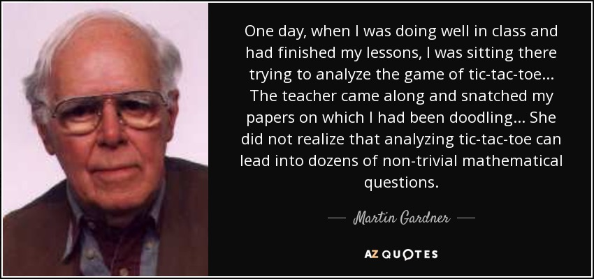 One day, when I was doing well in class and had finished my lessons, I was sitting there trying to analyze the game of tic-tac-toe... The teacher came along and snatched my papers on which I had been doodling... She did not realize that analyzing tic-tac-toe can lead into dozens of non-trivial mathematical questions. - Martin Gardner
