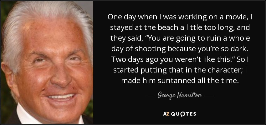 """One day when I was working on a movie, I stayed at the beach a little too long, and they said, """"You are going to ruin a whole day of shooting because you're so dark. Two days ago you weren't like this!"""" So I started putting that in the character; I made him suntanned all the time. - George Hamilton"""
