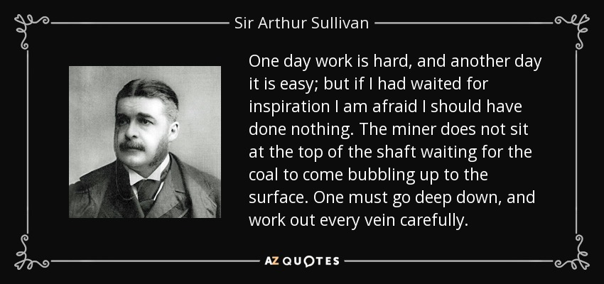 One day work is hard, and another day it is easy; but if I had waited for inspiration I am afraid I should have done nothing. The miner does not sit at the top of the shaft waiting for the coal to come bubbling up to the surface. One must go deep down, and work out every vein carefully. - Sir Arthur Sullivan