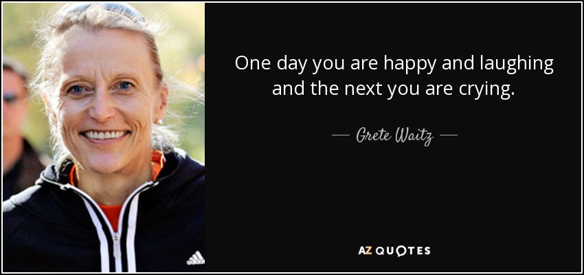 One day you are happy and laughing and the next you are crying. - Grete Waitz