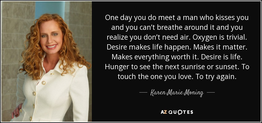 One day you do meet a man who kisses you and you can't breathe around it and you realize you don't need air. Oxygen is trivial. Desire makes life happen. Makes it matter. Makes everything worth it. Desire is life. Hunger to see the next sunrise or sunset. To touch the one you love. To try again. - Karen Marie Moning