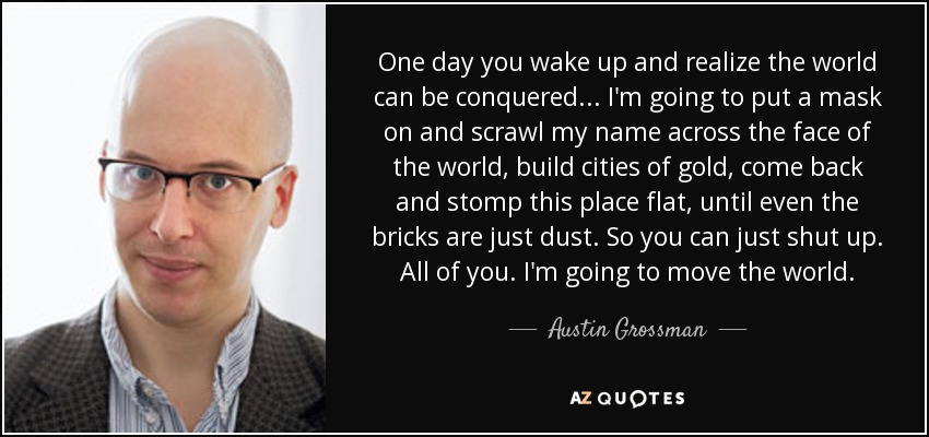 One day you wake up and realize the world can be conquered... I'm going to put a mask on and scrawl my name across the face of the world, build cities of gold, come back and stomp this place flat, until even the bricks are just dust. So you can just shut up. All of you. I'm going to move the world. - Austin Grossman