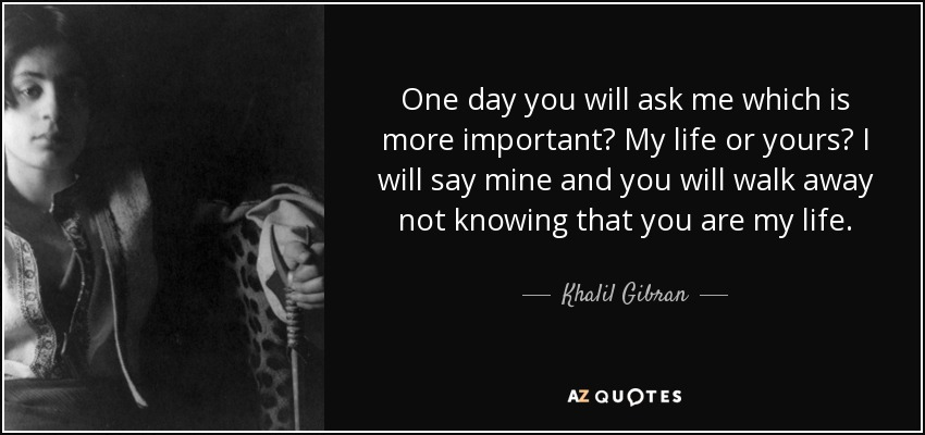 One day you will ask me which is more important? My life or yours? I will say mine and you will walk away not knowing that you are my life. - Khalil Gibran