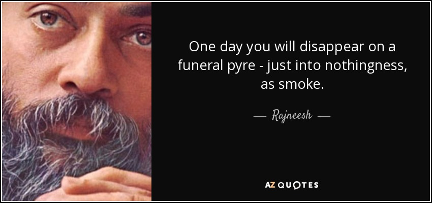 One day you will disappear on a funeral pyre - just into nothingness, as smoke. - Rajneesh