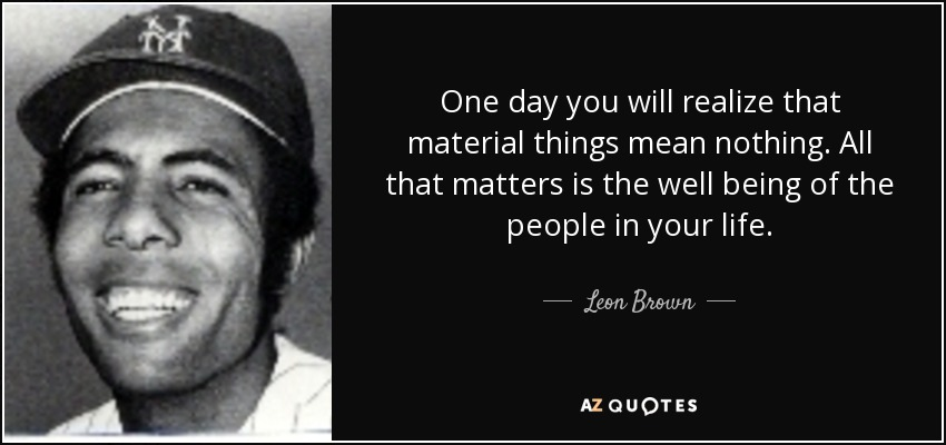 Leon Brown Quote One Day You Will Realize That Material Things Mean