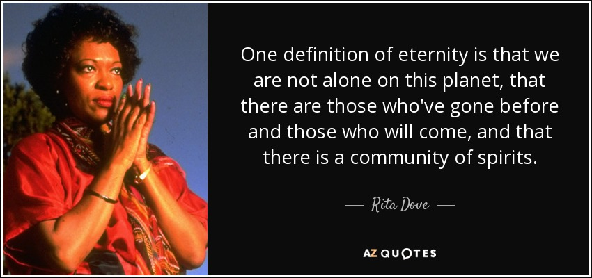 One definition of eternity is that we are not alone on this planet, that there are those who've gone before and those who will come, and that there is a community of spirits. - Rita Dove