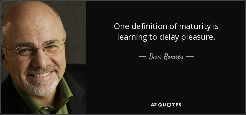 One definition of maturity is learning to delay pleasure. - Dave Ramsey