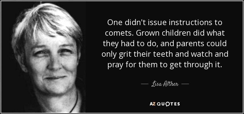 One didn't issue instructions to comets. Grown children did what they had to do, and parents could only grit their teeth and watch and pray for them to get through it. - Lisa Alther