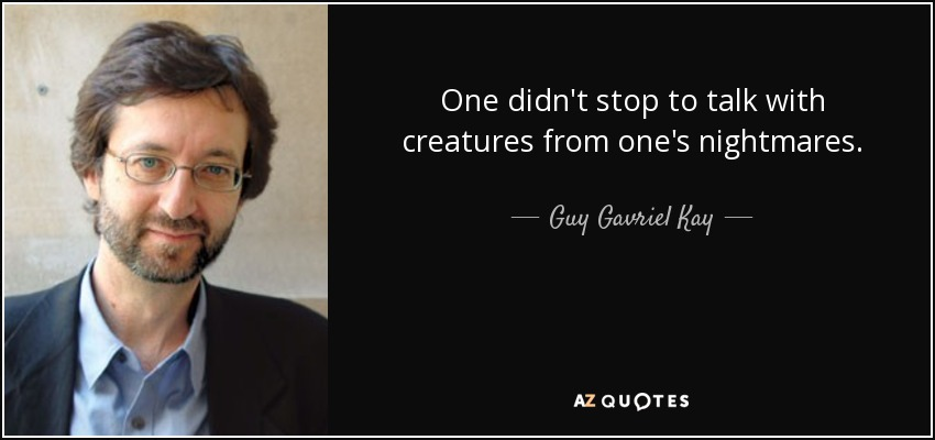 One didn't stop to talk with creatures from one's nightmares. - Guy Gavriel Kay
