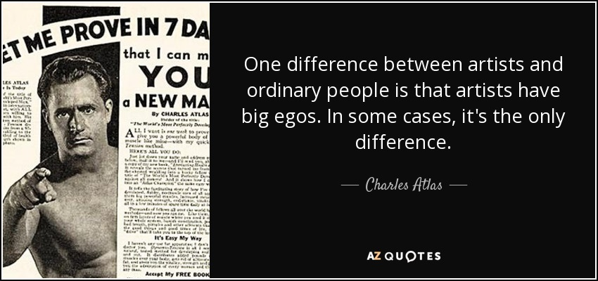 One difference between artists and ordinary people is that artists have big egos. In some cases, it's the only difference. - Charles Atlas
