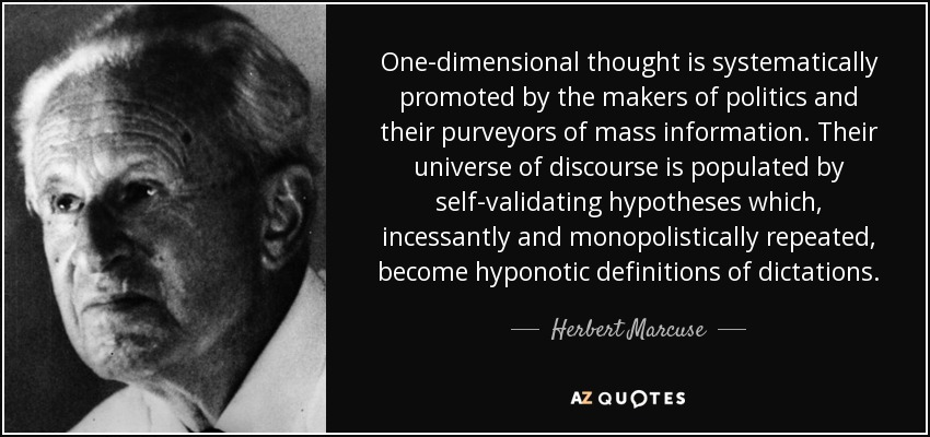 One-dimensional thought is systematically promoted by the makers of politics and their purveyors of mass information. Their universe of discourse is populated by self-validating hypotheses which, incessantly and monopolistically repeated, become hyponotic definitions of dictations. - Herbert Marcuse