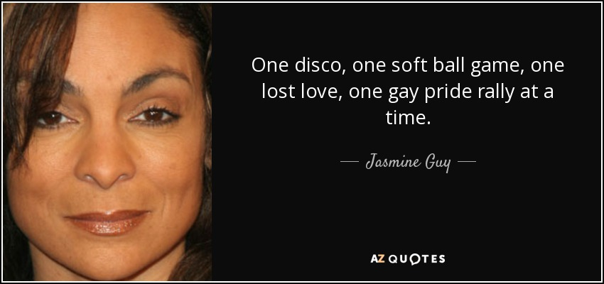 One disco, one soft ball game, one lost love, one gay pride rally at a time. - Jasmine Guy