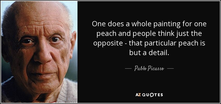 One does a whole painting for one peach and people think just the opposite - that particular peach is but a detail. - Pablo Picasso
