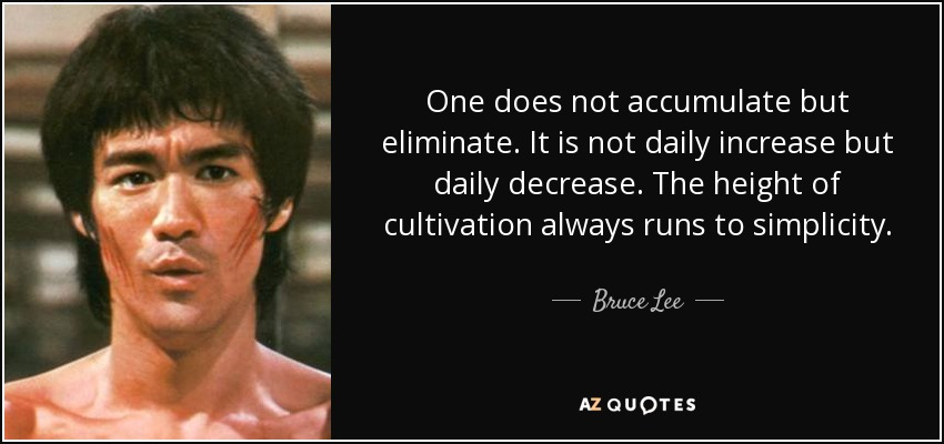 One does not accumulate but eliminate. It is not daily increase but daily decrease. The height of cultivation always runs to simplicity. - Bruce Lee