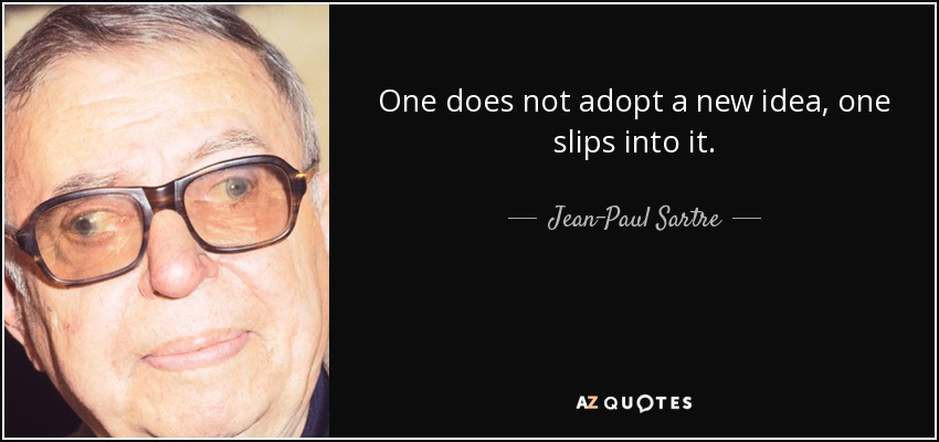 One does not adopt a new idea, one slips into it. - Jean-Paul Sartre