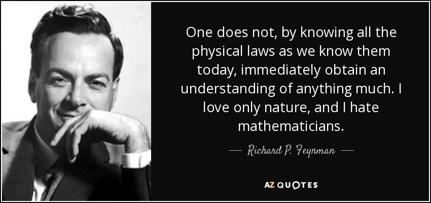 One does not, by knowing all the physical laws as we know them today, immediately obtain an understanding of anything much. I love only nature, and I hate mathematicians. - Richard P. Feynman