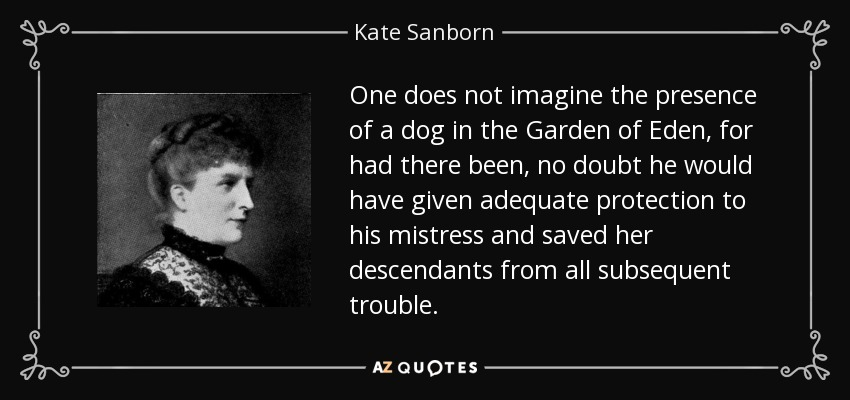 One does not imagine the presence of a dog in the Garden of Eden, for had there been, no doubt he would have given adequate protection to his mistress and saved her descendants from all subsequent trouble. - Kate Sanborn