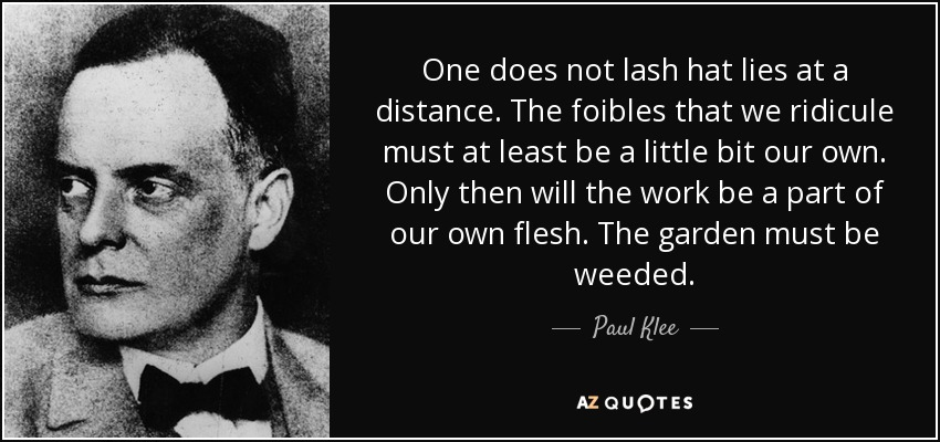 One does not lash hat lies at a distance. The foibles that we ridicule must at least be a little bit our own. Only then will the work be a part of our own flesh. The garden must be weeded. - Paul Klee
