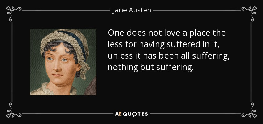 One does not love a place the less for having suffered in it, unless it has been all suffering, nothing but suffering. - Jane Austen