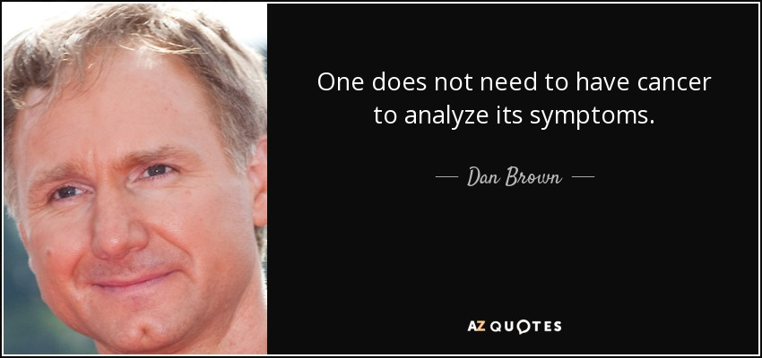 One does not need to have cancer to analyze its symptoms. - Dan Brown