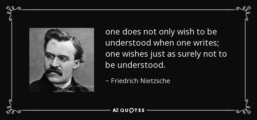 one does not only wish to be understood when one writes; one wishes just as surely not to be understood. - Friedrich Nietzsche