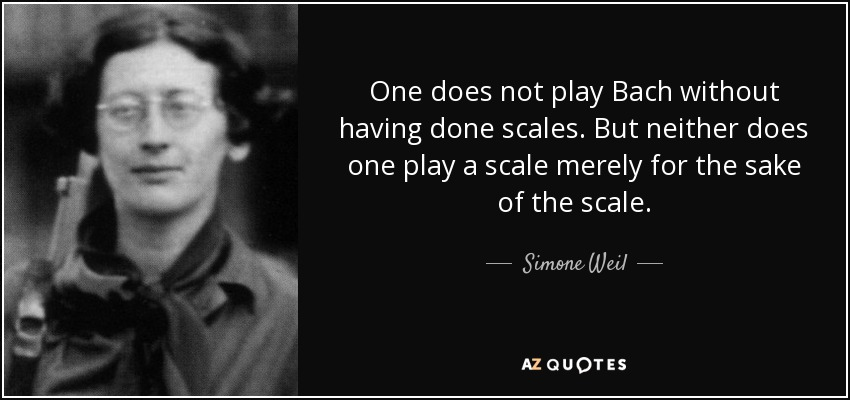 One does not play Bach without having done scales. But neither does one play a scale merely for the sake of the scale. - Simone Weil