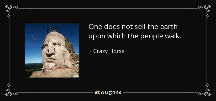 One does not sell the earth upon which the people walk. - Crazy Horse