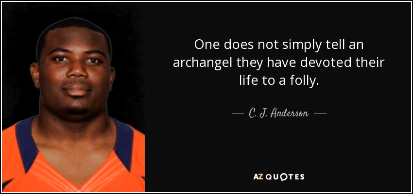 One does not simply tell an archangel they have devoted their life to a folly. - C. J. Anderson