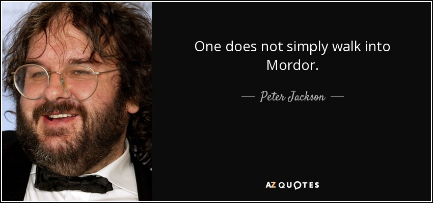 One does not simply walk into Mordor. - Peter Jackson