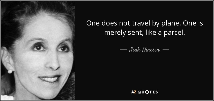 One does not travel by plane. One is merely sent, like a parcel. - Isak Dinesen