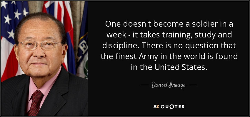 One doesn't become a soldier in a week - it takes training, study and discipline. There is no question that the finest Army in the world is found in the United States. - Daniel Inouye