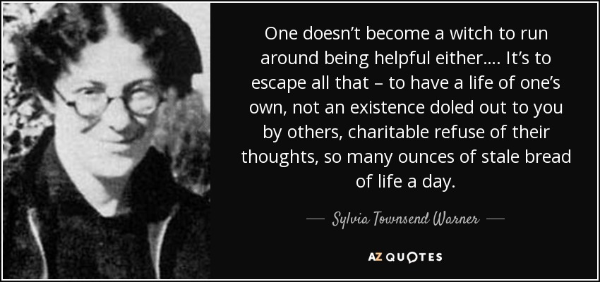 One doesn't become a witch to run around being helpful either…. It's to escape all that – to have a life of one's own, not an existence doled out to you by others, charitable refuse of their thoughts, so many ounces of stale bread of life a day. - Sylvia Townsend Warner