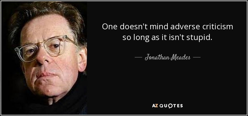 One doesn't mind adverse criticism so long as it isn't stupid. - Jonathan Meades