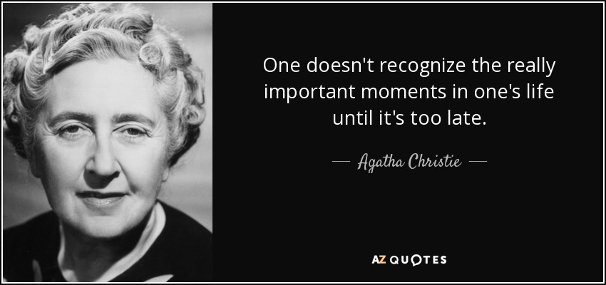 One doesn't recognize the really important moments in one's life until it's too late. - Agatha Christie