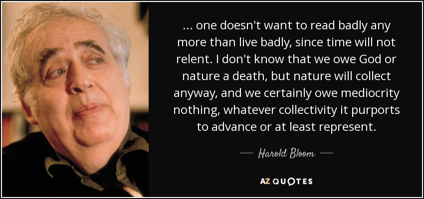... one doesn't want to read badly any more than live badly, since time will not relent. I don't know that we owe God or nature a death, but nature will collect anyway, and we certainly owe mediocrity nothing, whatever collectivity it purports to advance or at least represent. - Harold Bloom