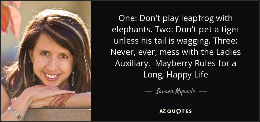 One: Don't play leapfrog with elephants. Two: Don't pet a tiger unless his tail is wagging. Three: Never, ever, mess with the Ladies Auxiliary. -Mayberry Rules for a Long, Happy Life - Lauren Myracle