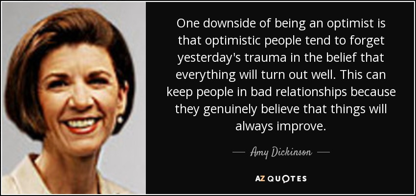 One downside of being an optimist is that optimistic people tend to forget yesterday's trauma in the belief that everything will turn out well. This can keep people in bad relationships because they genuinely believe that things will always improve. - Amy Dickinson