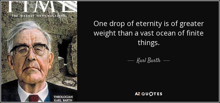 One drop of eternity is of greater weight than a vast ocean of finite things. - Karl Barth