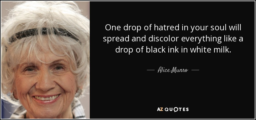 One drop of hatred in your soul will spread and discolor everything like a drop of black ink in white milk. - Alice Munro
