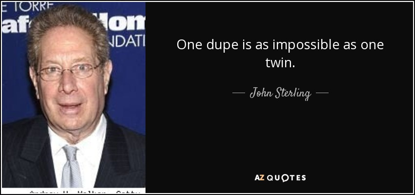 One dupe is as impossible as one twin. - John Sterling