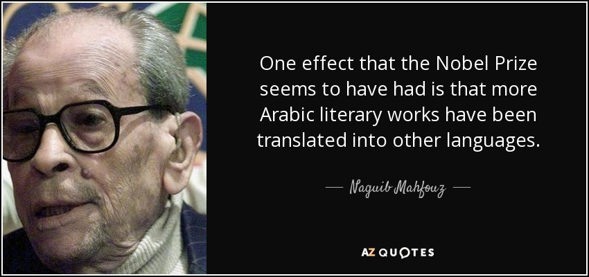 One effect that the Nobel Prize seems to have had is that more Arabic literary works have been translated into other languages. - Naguib Mahfouz