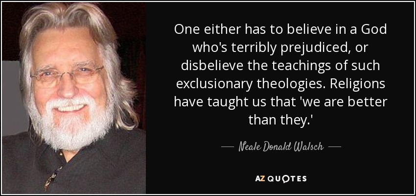 One either has to believe in a God who's terribly prejudiced, or disbelieve the teachings of such exclusionary theologies. Religions have taught us that 'we are better than they.' - Neale Donald Walsch