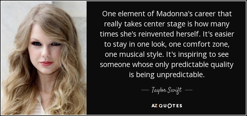 One element of Madonna's career that really takes center stage is how many times she's reinvented herself. It's easier to stay in one look, one comfort zone, one musical style. It's inspiring to see someone whose only predictable quality is being unpredictable. - Taylor Swift